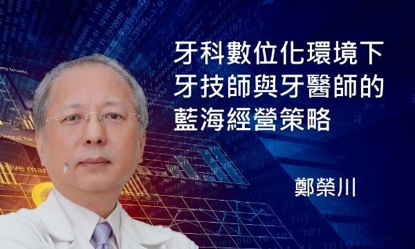 講師-鄭榮川-牙科數位化環境下,牙技師與牙醫師的藍海經營策略